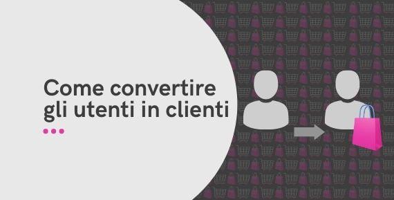 Come convertire gli utenti in clienti